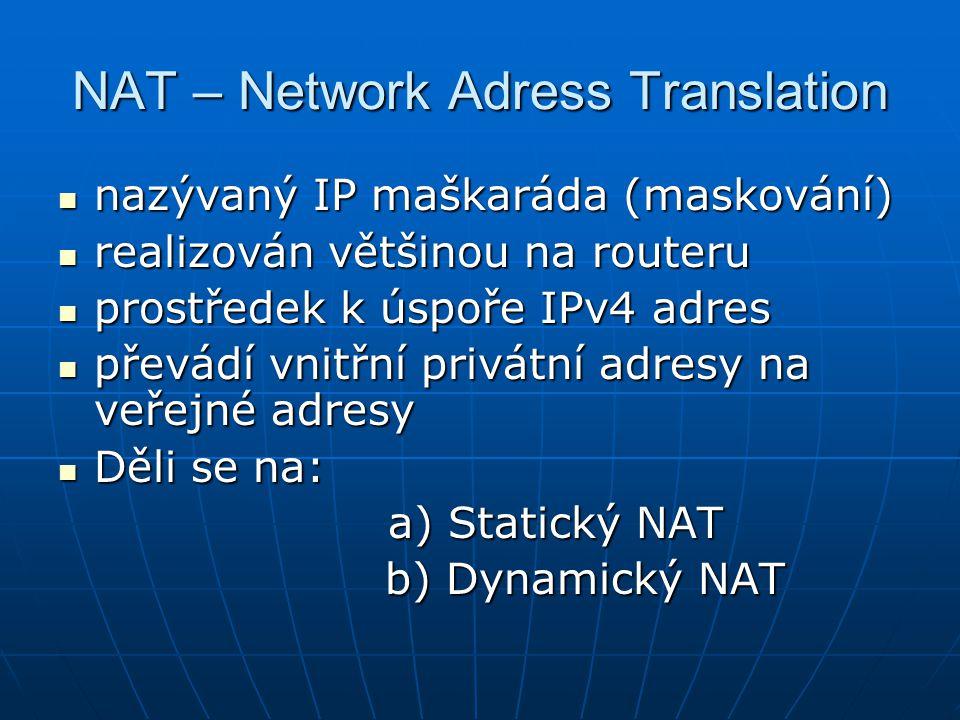 NAT – Network Adress Translation nazývaný IP maškaráda (maskování) realizován většinou na routeru prostředek k úspoře IPv4 adres převádí vnitřní privátní adresy na veřejné adresy Děli se na: a) Statický NAT b) Dynamický NAT