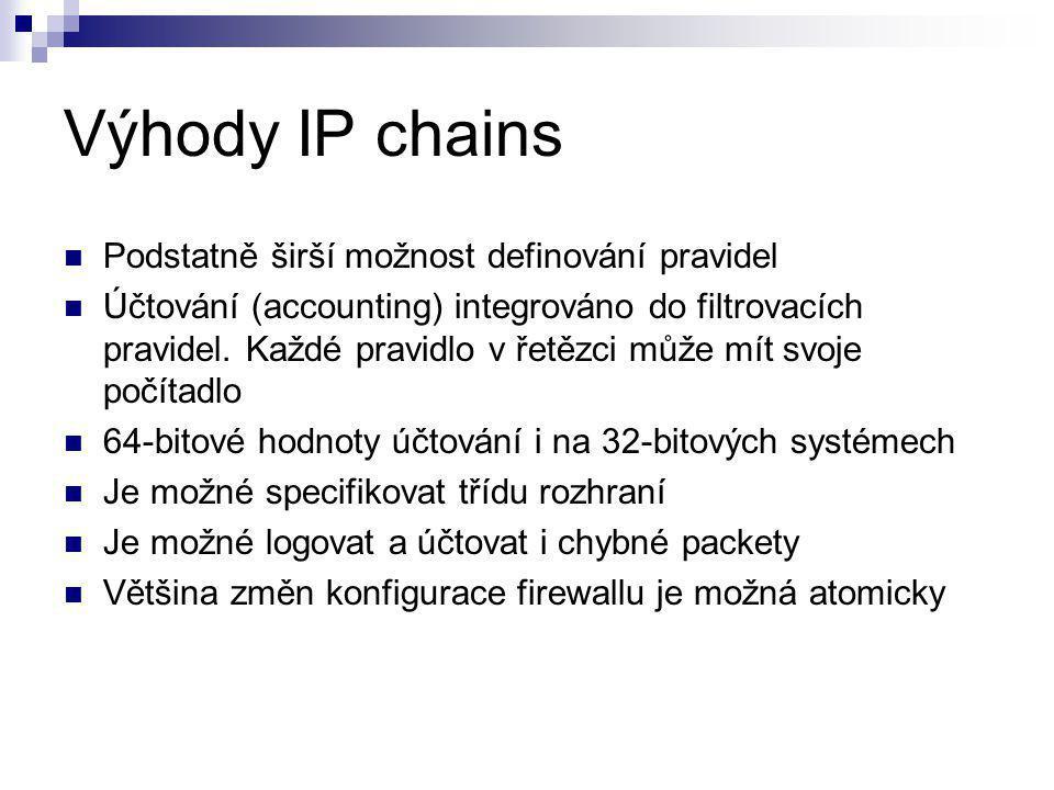 Výhody IP chains Podstatně širší možnost definování pravidel Účtování (accounting) integrováno do filtrovacích pravidel.