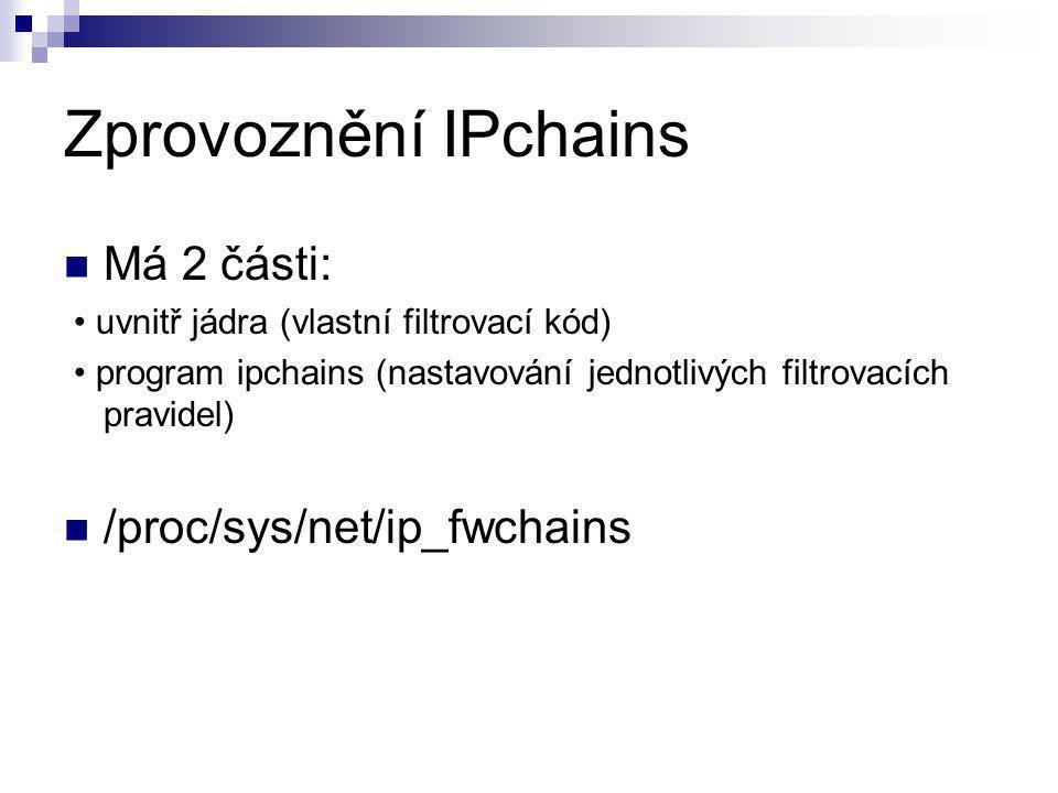 Zprovoznění IPchains Má 2 části: uvnitř jádra (vlastní filtrovací kód) program ipchains (nastavování jednotlivých filtrovacích pravidel) /proc/sys/net/ip_fwchains