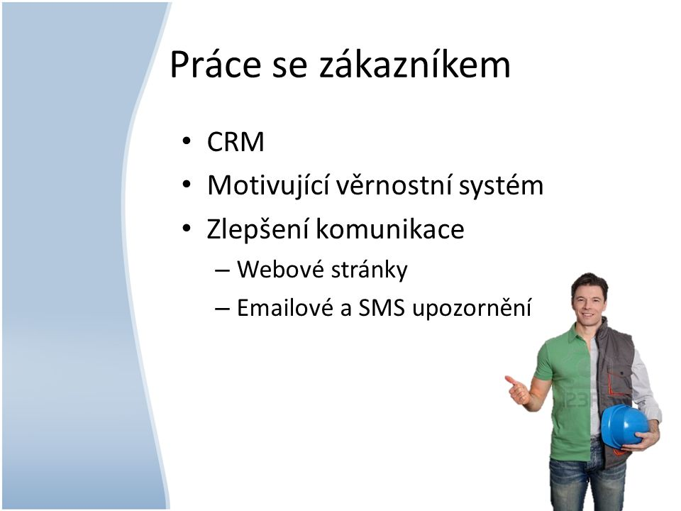Práce se zákazníkem CRM Motivující věrnostní systém Zlepšení komunikace – Webové stránky – Emailové a SMS upozornění