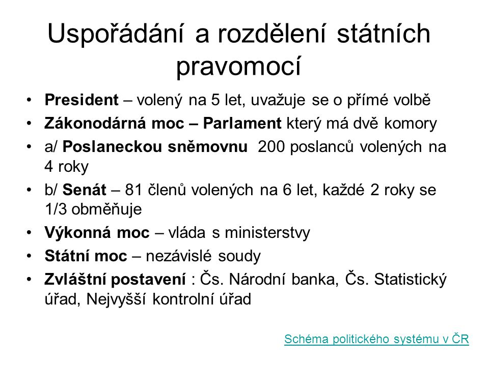 Politický systém v ČR MOC ZÁKONODÁRNÁMOC VÝKONNÁMOC SOUDNÍ PARLAMENT PREZIDENTVLÁDA PREMIÉR MINISTŘI (14 ministerstev) DOLNÍ SNĚMOVNA (Poslanecká sněmovna) HORNÍ SNĚMOVNA (Senát) ÚSTAVNÍ SOUD NEJVYŠŠÍ SOUD VRCHNÍ SOUD KRAJSKÉ SOUDY OKRESNÍ SOUDY NEZÁVISLÉ ORGÁNY ČSÚČESKÁ NÁRODNÍ BANKANEJVYŠŠÍ KONTROLNÍ ÚŘAD