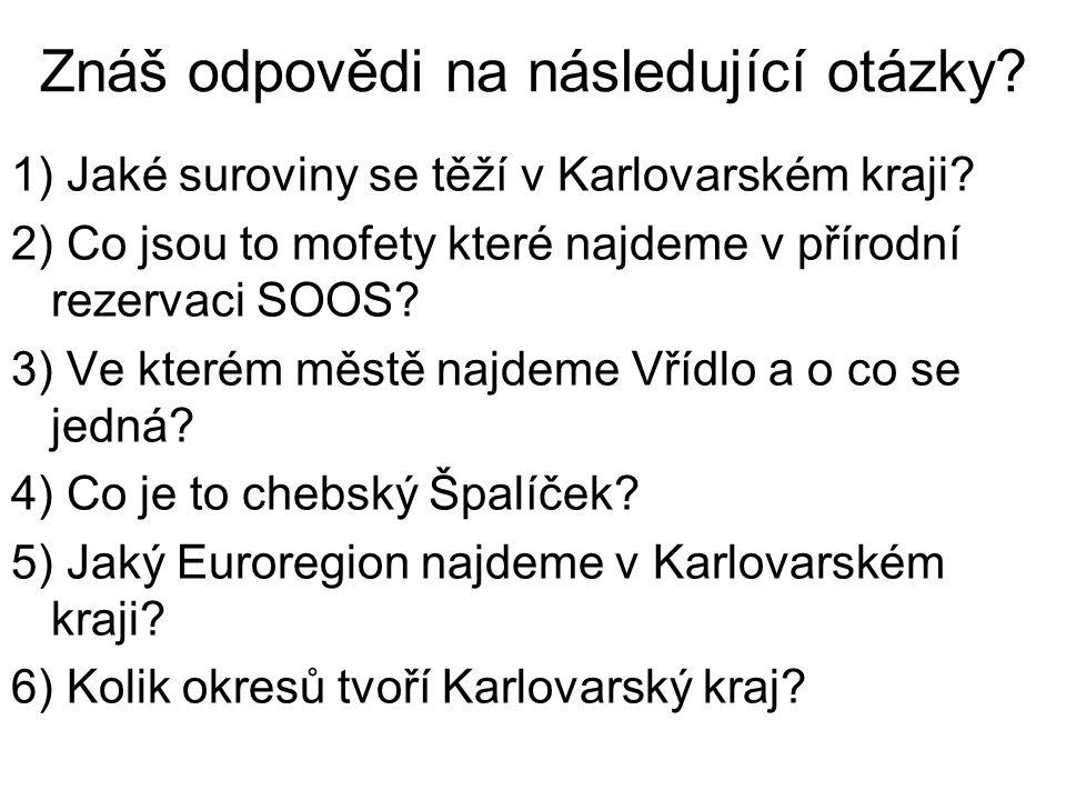 Znáš odpovědi na následující otázky? 1) Jaké suroviny se těží v Karlovarském kraji? 2) Co jsou to mofety které najdeme v přírodní rezervaci SOOS? 3) V