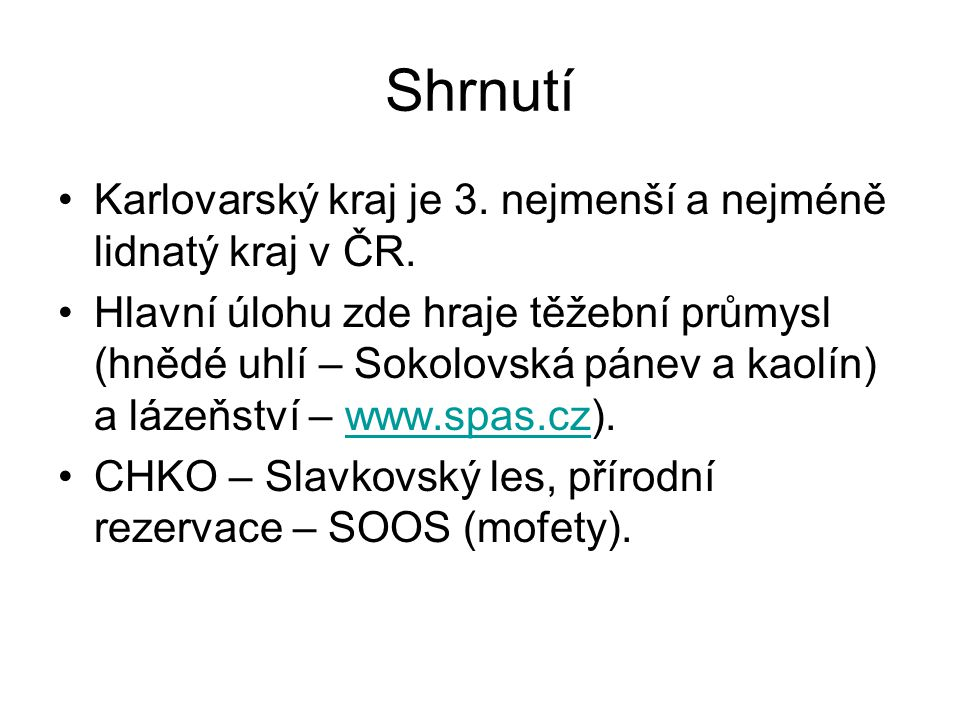 Shrnutí Karlovarský kraj je 3. nejmenší a nejméně lidnatý kraj v ČR. Hlavní úlohu zde hraje těžební průmysl (hnědé uhlí – Sokolovská pánev a kaolín) a