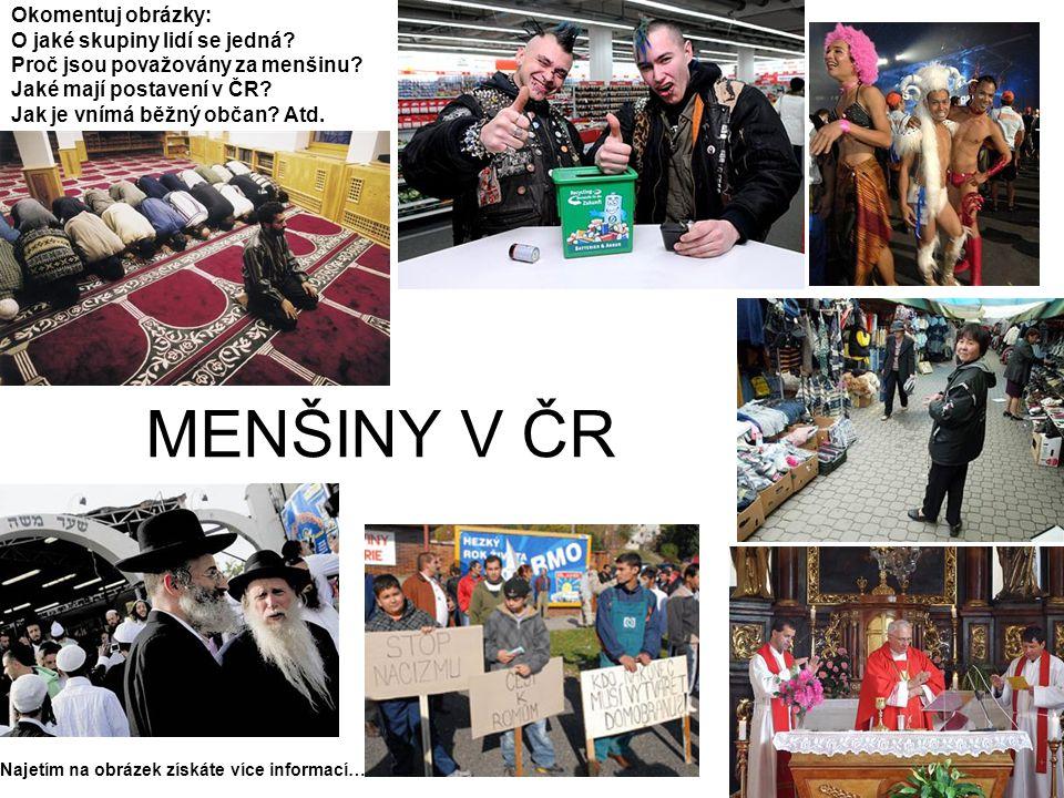 MENŠINY V ČR Okomentuj obrázky: O jaké skupiny lidí se jedná? Proč jsou považovány za menšinu? Jaké mají postavení v ČR? Jak je vnímá běžný občan? Atd