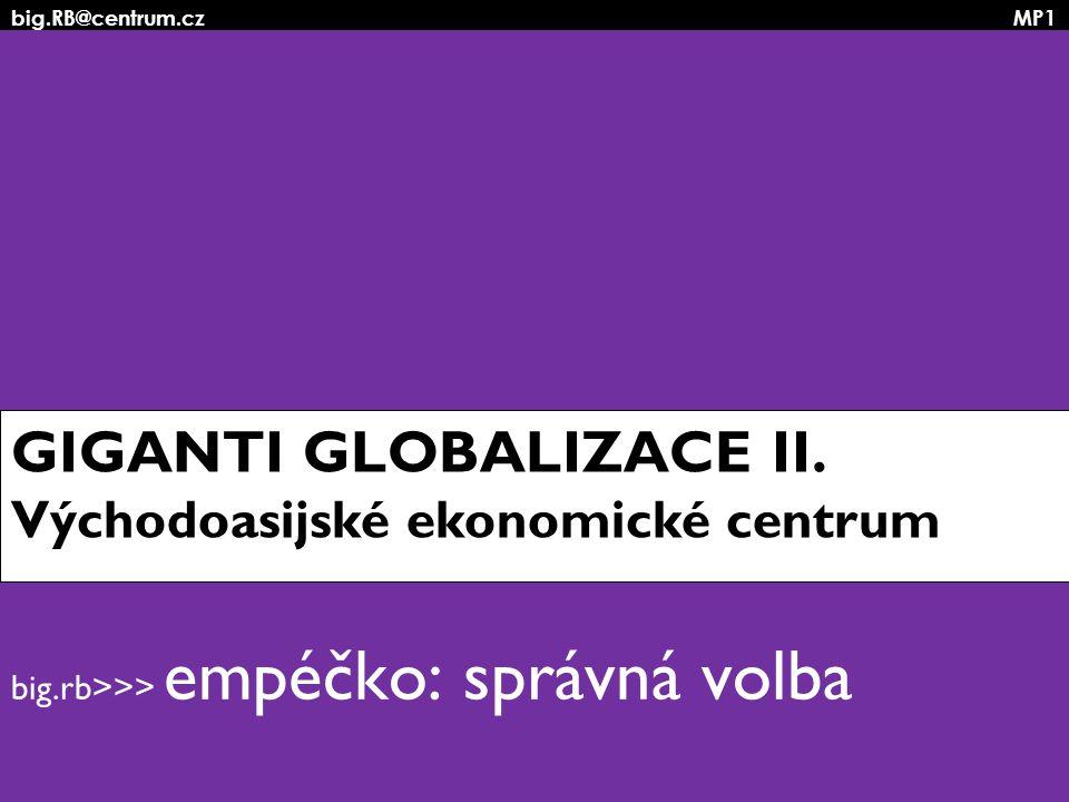 big.RB@centrum.cz MP1 GIGANTI GLOBALIZACE II. Východoasijské ekonomické centrum big.rb>>> empéčko: správná volba