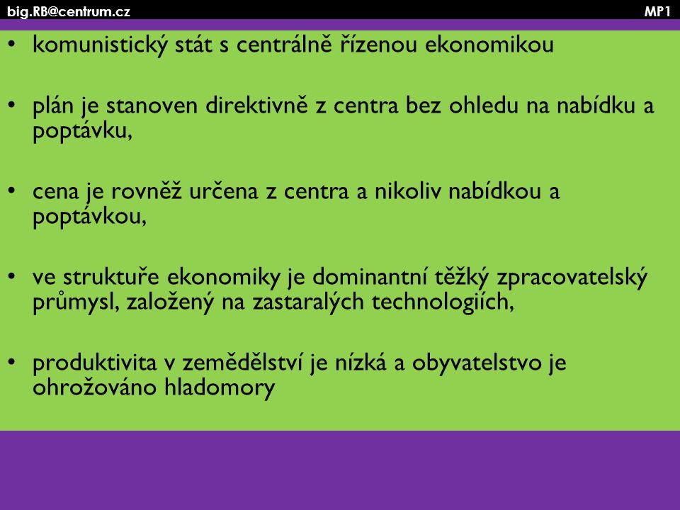 big.RB@centrum.cz MP1 komunistický stát s centrálně řízenou ekonomikou plán je stanoven direktivně z centra bez ohledu na nabídku a poptávku, cena je