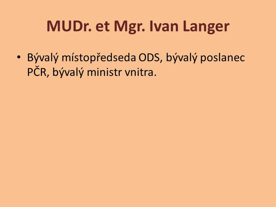 MUDr. et Mgr. Ivan Langer Bývalý místopředseda ODS, bývalý poslanec PČR, bývalý ministr vnitra.