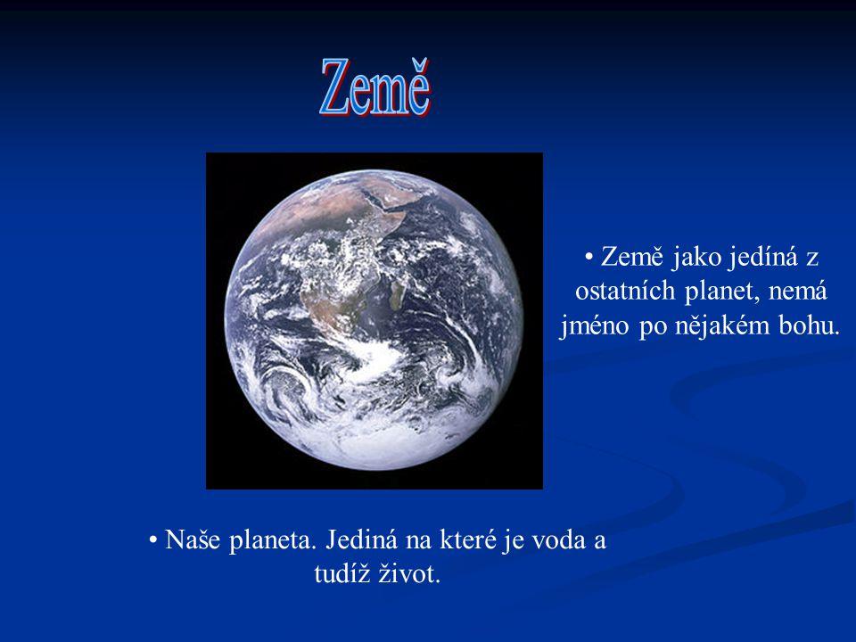 Naše planeta. Jediná na které je voda a tudíž život. Země jako jedíná z ostatních planet, nemá jméno po nějakém bohu.