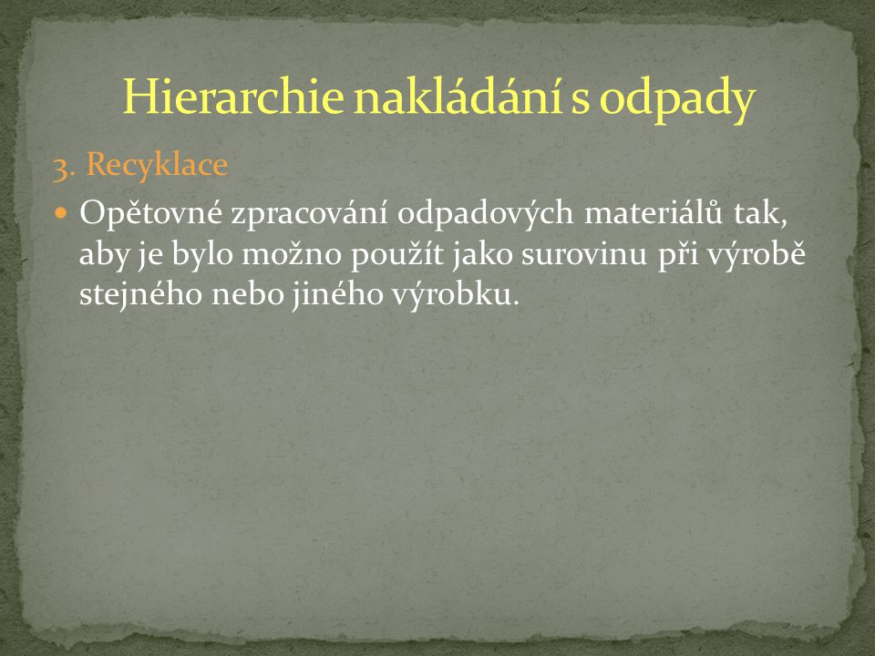 3. Recyklace Opětovné zpracování odpadových materiálů tak, aby je bylo možno použít jako surovinu při výrobě stejného nebo jiného výrobku.