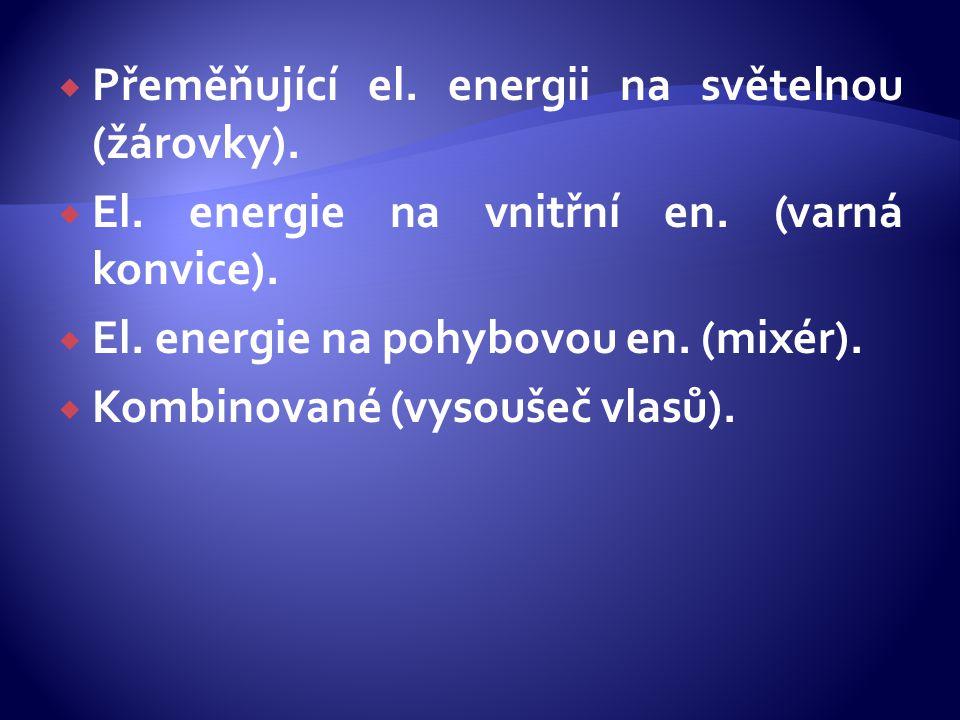  Přeměňující el. energii na světelnou (žárovky).  El. energie na vnitřní en. (varná konvice).  El. energie na pohybovou en. (mixér).  Kombinované