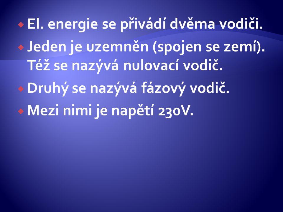  El. energie se přivádí dvěma vodiči.  Jeden je uzemněn (spojen se zemí). Též se nazývá nulovací vodič.  Druhý se nazývá fázový vodič.  Mezi nimi