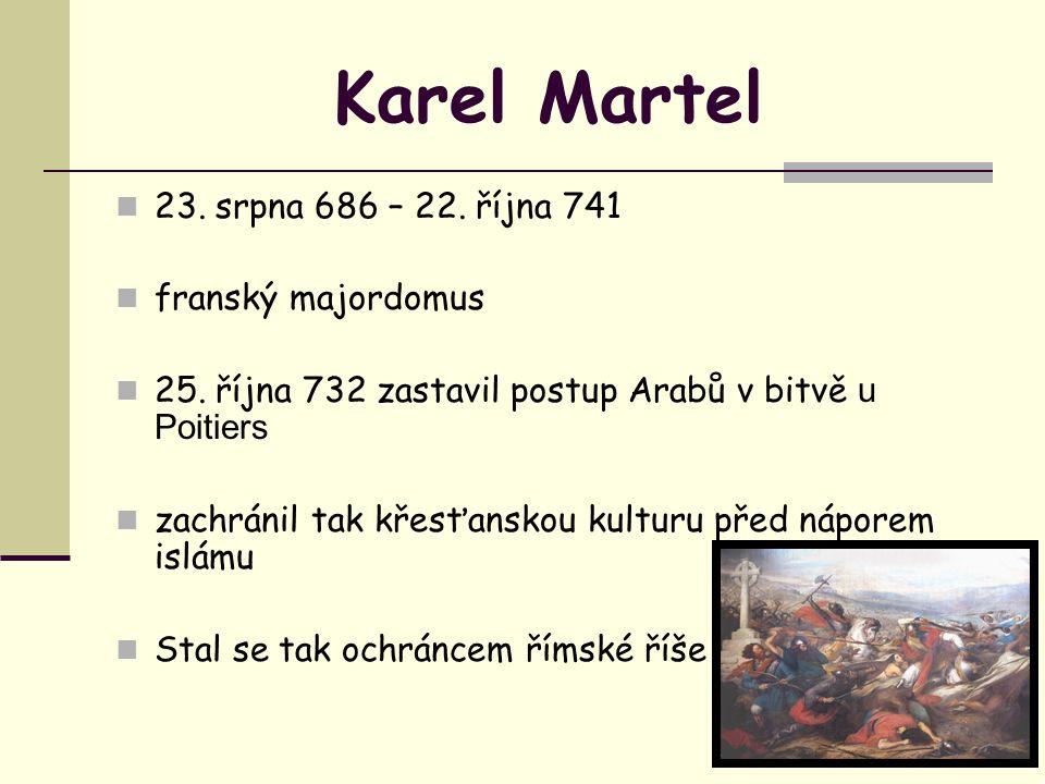 Karel Martel 23. srpna 686 – 22. října 741 franský majordomus 25. října 732 zastavil postup Arabů v bitvě u Poitiers zachránil tak křesťanskou kulturu