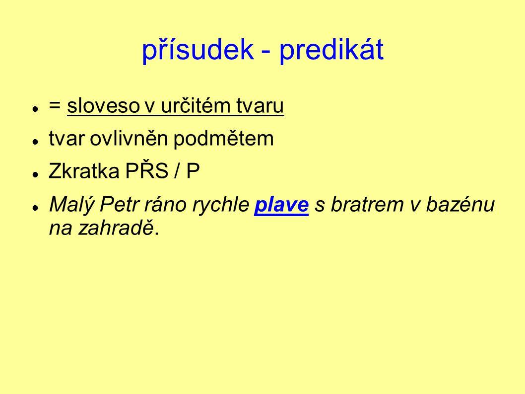 přísudek - predikát = sloveso v určitém tvaru tvar ovlivněn podmětem Zkratka PŘS / P Malý Petr ráno rychle plave s bratrem v bazénu na zahradě.