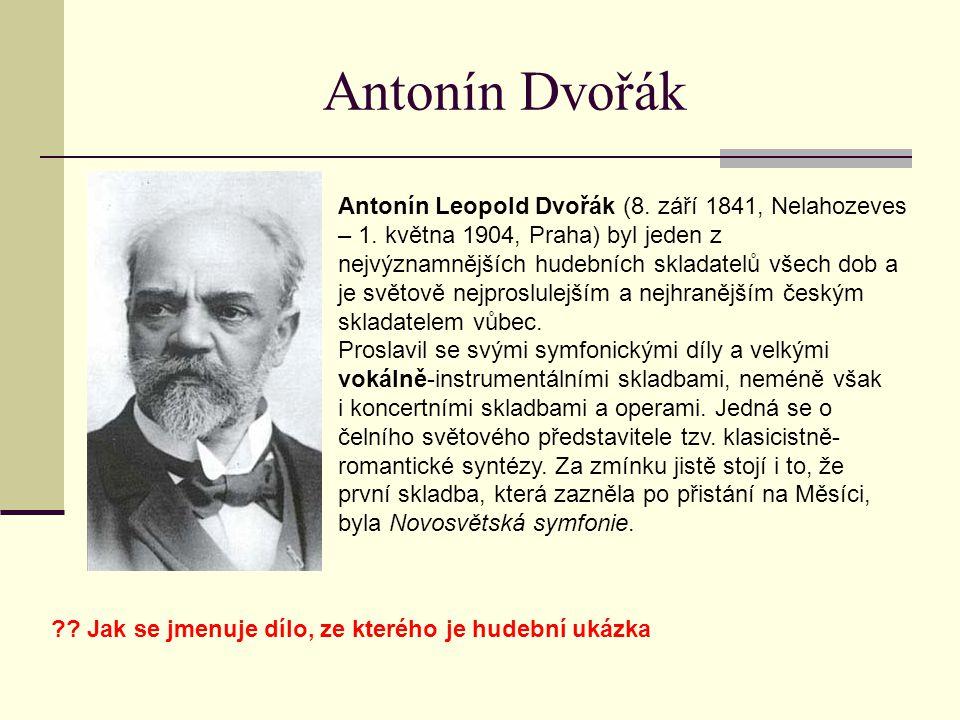 Antonín Dvořák Antonín Leopold Dvořák (8. září 1841, Nelahozeves – 1. května 1904, Praha) byl jeden z nejvýznamnějších hudebních skladatelů všech dob