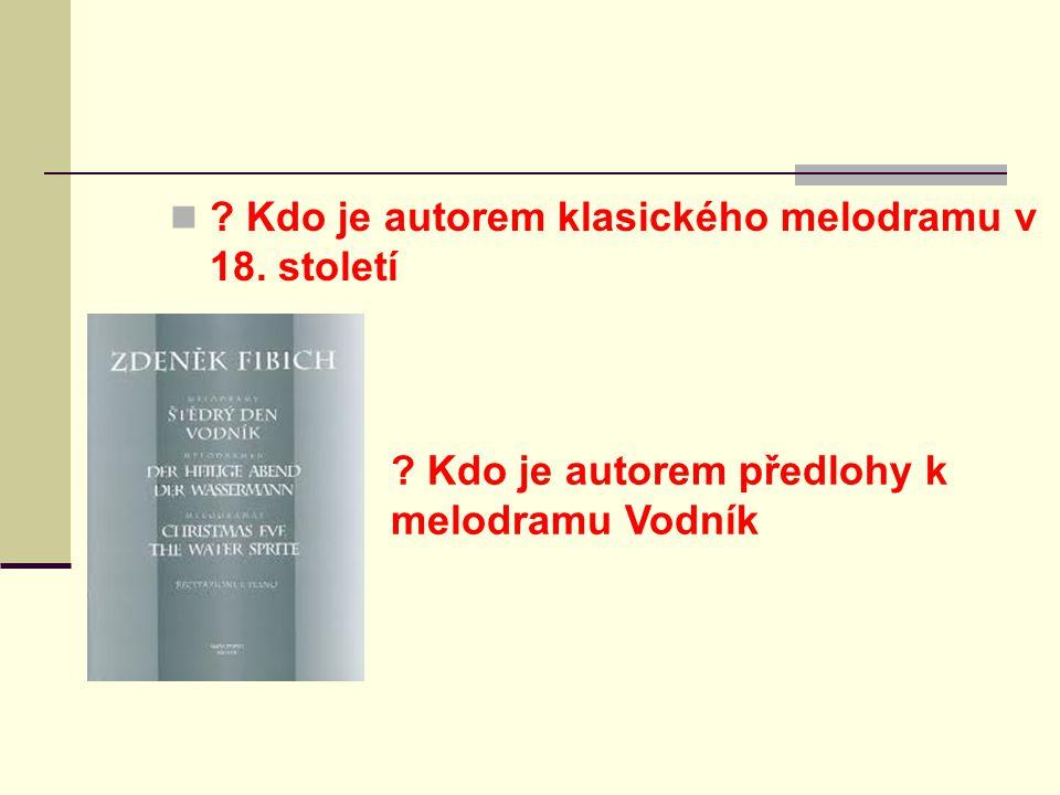 ? Kdo je autorem klasického melodramu v 18. století ? Kdo je autorem předlohy k melodramu Vodník