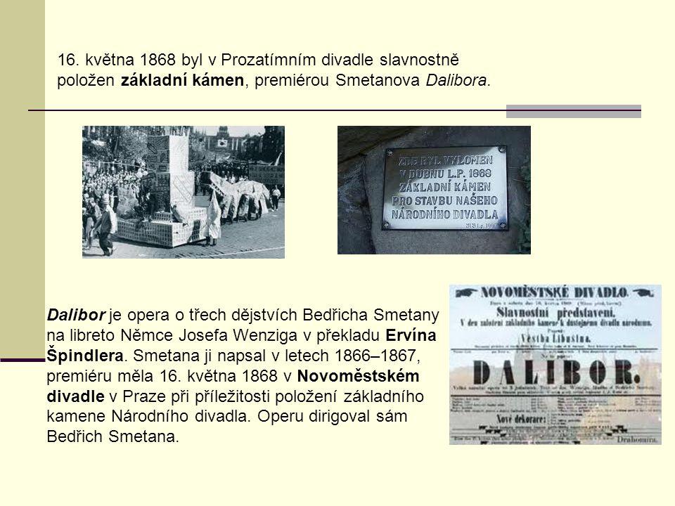 16. května 1868 byl v Prozatímním divadle slavnostně položen základní kámen, premiérou Smetanova Dalibora. Dalibor je opera o třech dějstvích Bedřicha