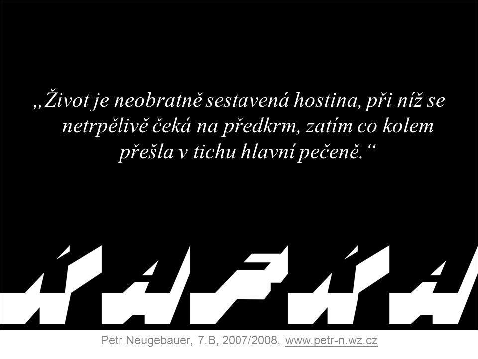 """""""Život je neobratně sestavená hostina, při níž se netrpělivě čeká na předkrm, zatím co kolem přešla v tichu hlavní pečeně. Petr Neugebauer, 7.B, 2007/2008, www.petr-n.wz.cz"""