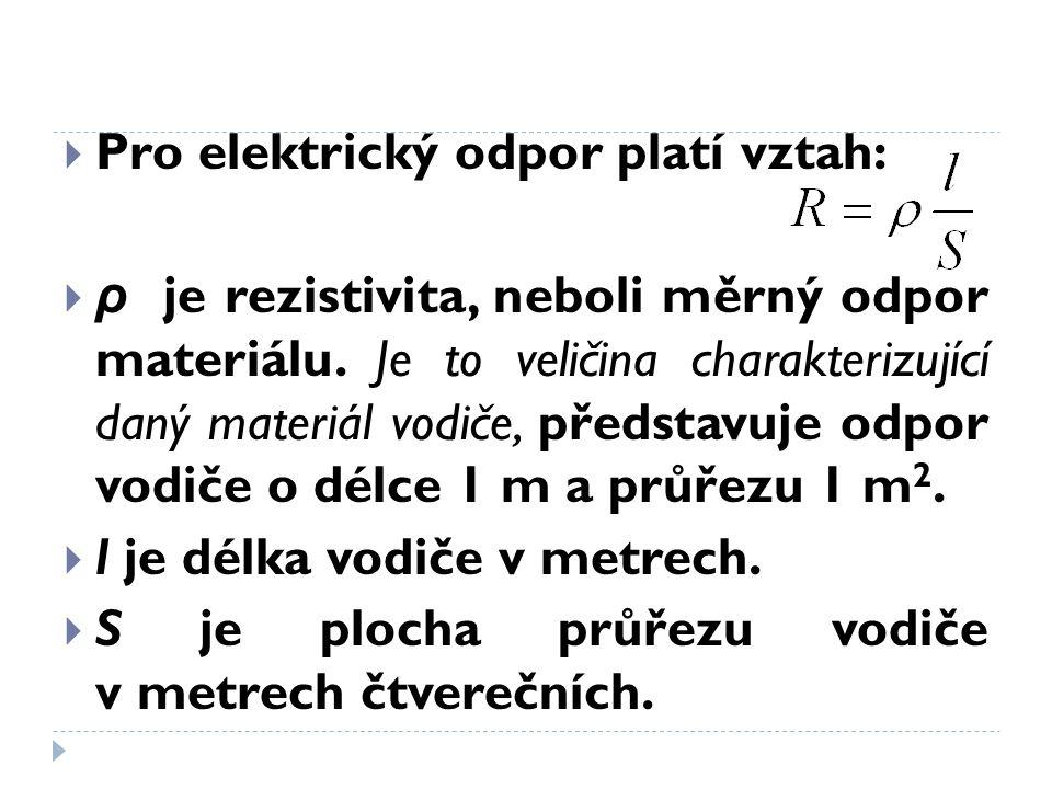  Pro elektrický odpor platí vztah:  ρ je rezistivita, neboli měrný odpor materiálu. Je to veličina charakterizující daný materiál vodiče, představuj