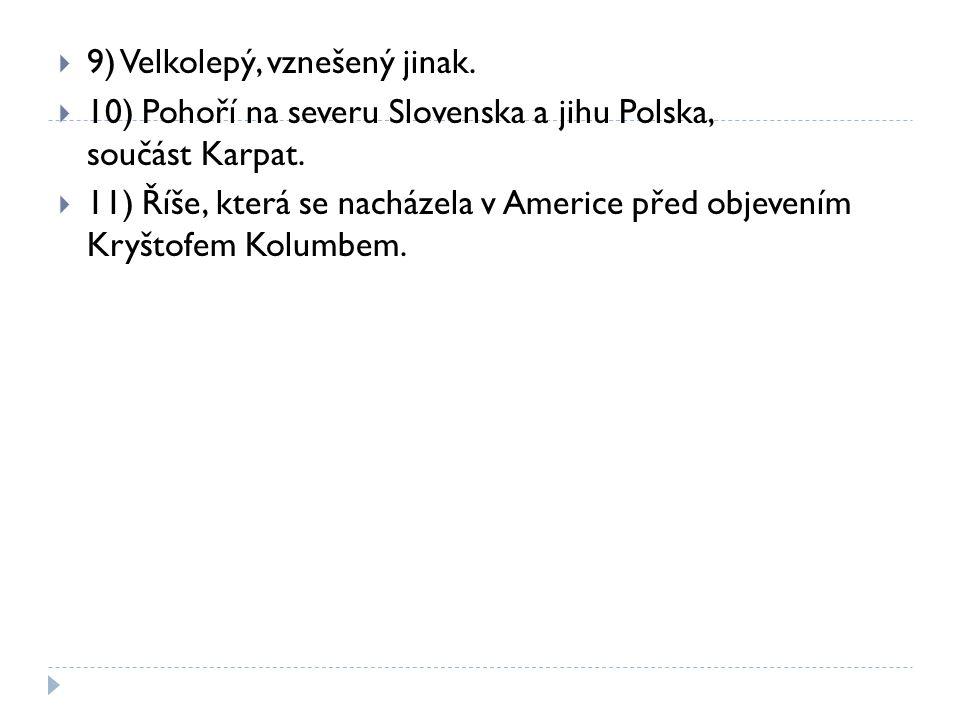  9) Velkolepý, vznešený jinak.  10) Pohoří na severu Slovenska a jihu Polska, součást Karpat.  11) Říše, která se nacházela v Americe před objevení