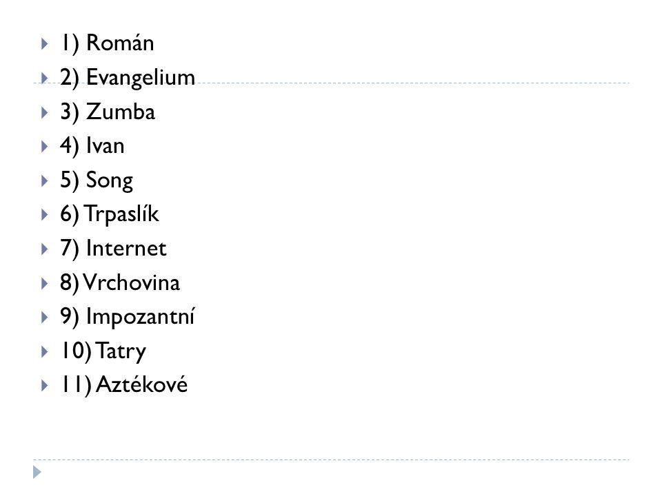  1) Román  2) Evangelium  3) Zumba  4) Ivan  5) Song  6) Trpaslík  7) Internet  8) Vrchovina  9) Impozantní  10) Tatry  11) Aztékové