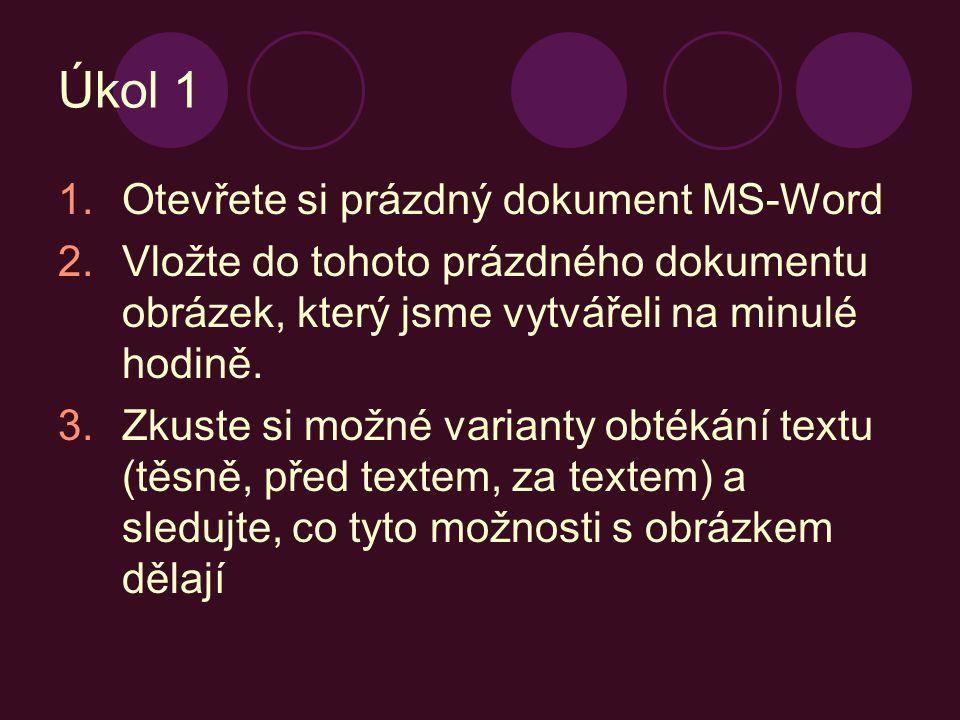 Úkol 1 1.Otevřete si prázdný dokument MS-Word 2.Vložte do tohoto prázdného dokumentu obrázek, který jsme vytvářeli na minulé hodině. 3.Zkuste si možné