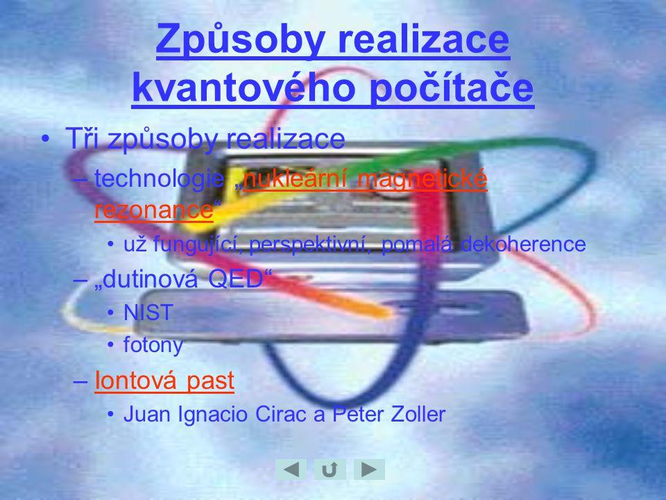 """Způsoby realizace kvantového počítače Tři způsoby realizace –technologie """"nukleární magnetické rezonance nukleární magnetické rezonance už fungující, perspektivní, pomalá dekoherence –""""dutinová QED NIST fotony –Iontová pastIontová past Juan Ignacio Cirac a Peter Zoller"""