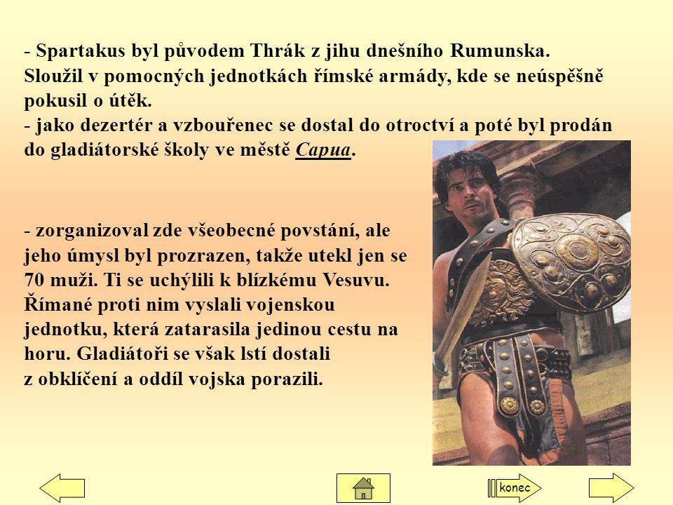 - Spartakus byl původem Thrák z jihu dnešního Rumunska. Sloužil v pomocných jednotkách římské armády, kde se neúspěšně pokusil o útěk. - jako dezertér