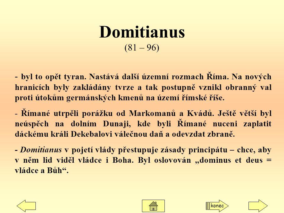 Domitianus (81 – 96) - byl to opět tyran. Nastává další územní rozmach Říma. Na nových hranicích byly zakládány tvrze a tak postupně vznikl obranný va