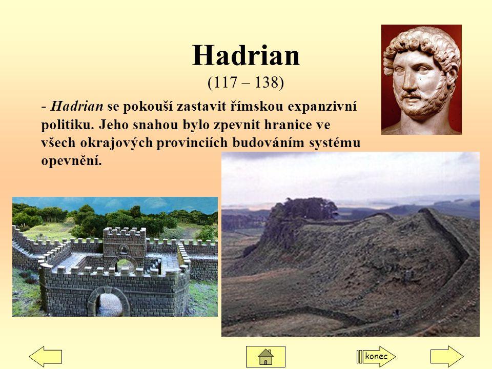Hadrian (117 – 138) - Hadrian se pokouší zastavit římskou expanzivní politiku. Jeho snahou bylo zpevnit hranice ve všech okrajových provinciích budová