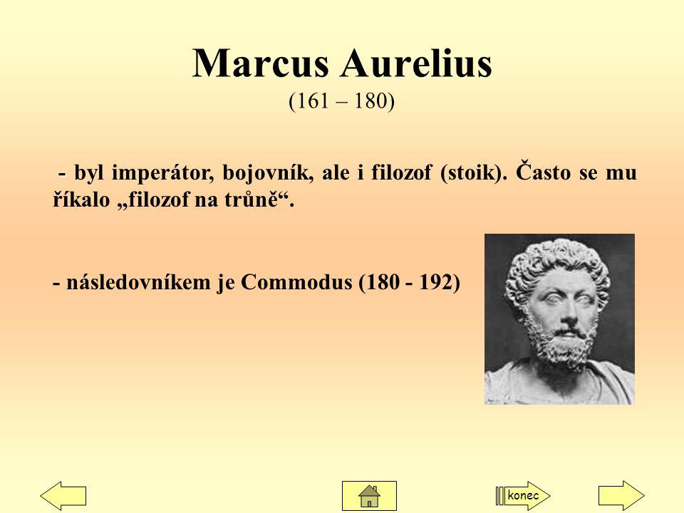 """Marcus Aurelius (161 – 180) - - byl imperátor, bojovník, ale i filozof (stoik). Často se mu říkalo """"filozof na trůně"""". - následovníkem je Commodus (18"""