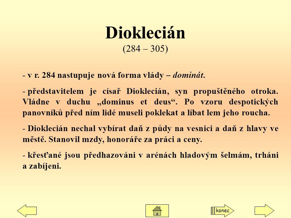 Dioklecián (284 – 305) - v r. 284 nastupuje nová forma vlády – dominát. - představitelem je císař Dioklecián, syn propuštěného otroka. Vládne v duchu