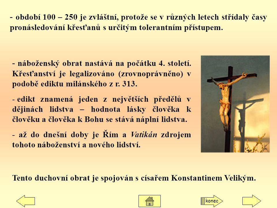 - období 100 – 250 je zvláštní, protože se v různých letech střídaly časy pronásledování křesťanů s určitým tolerantním přístupem. - náboženský obrat