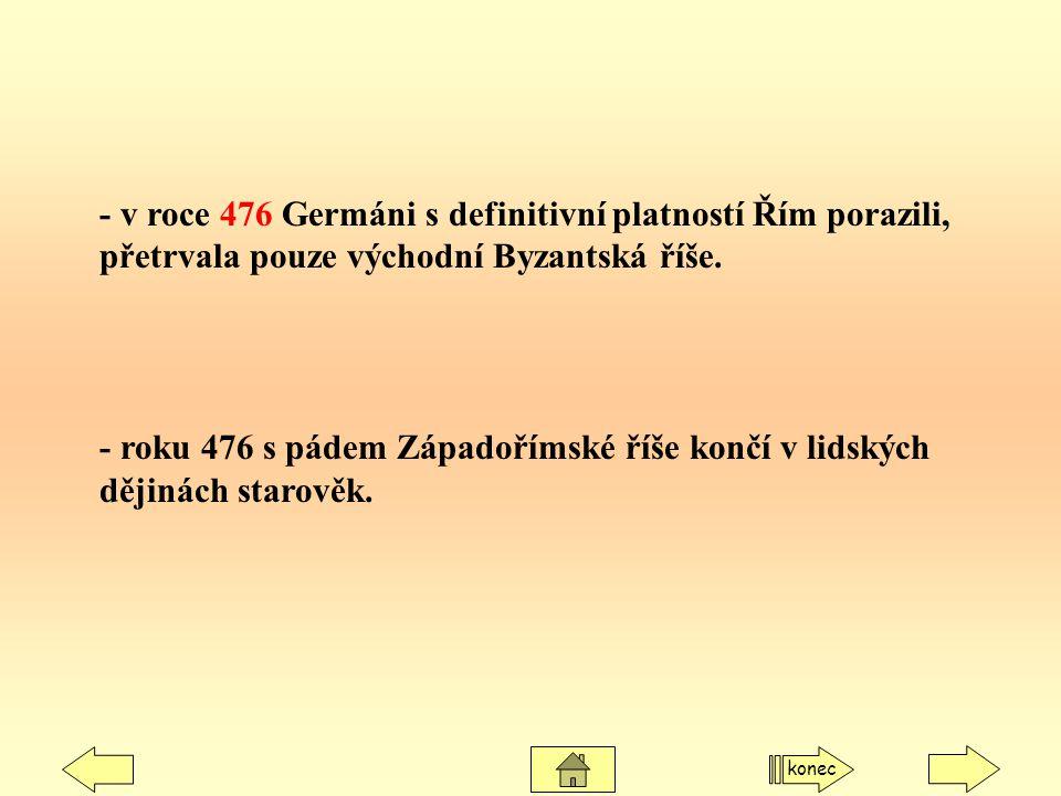 - v roce 476 Germáni s definitivní platností Řím porazili, přetrvala pouze východní Byzantská říše. - roku 476 s pádem Západořímské říše končí v lidsk