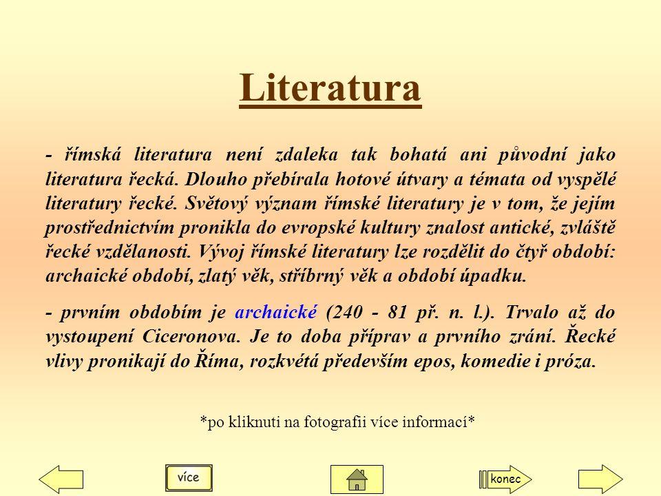 Literatura - římská literatura není zdaleka tak bohatá ani původní jako literatura řecká. Dlouho přebírala hotové útvary a témata od vyspělé literatur
