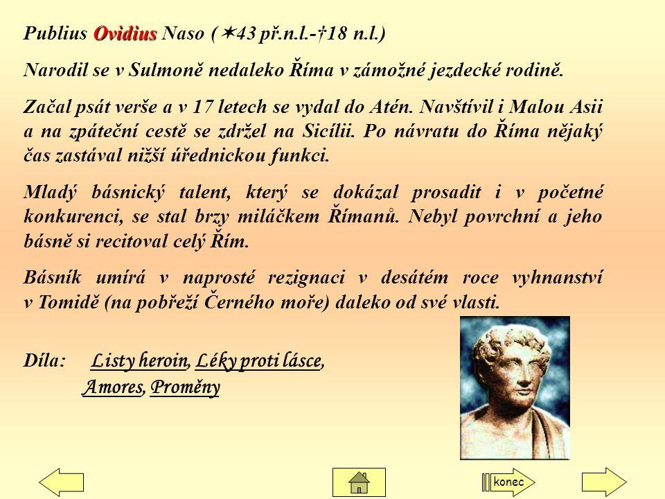Ovidius Publius Ovidius Naso (  43 př.n.l.-†18 n.l.) Narodil se v Sulmoně nedaleko Říma v zámožné jezdecké rodině. Začal psát verše a v 17 letech se