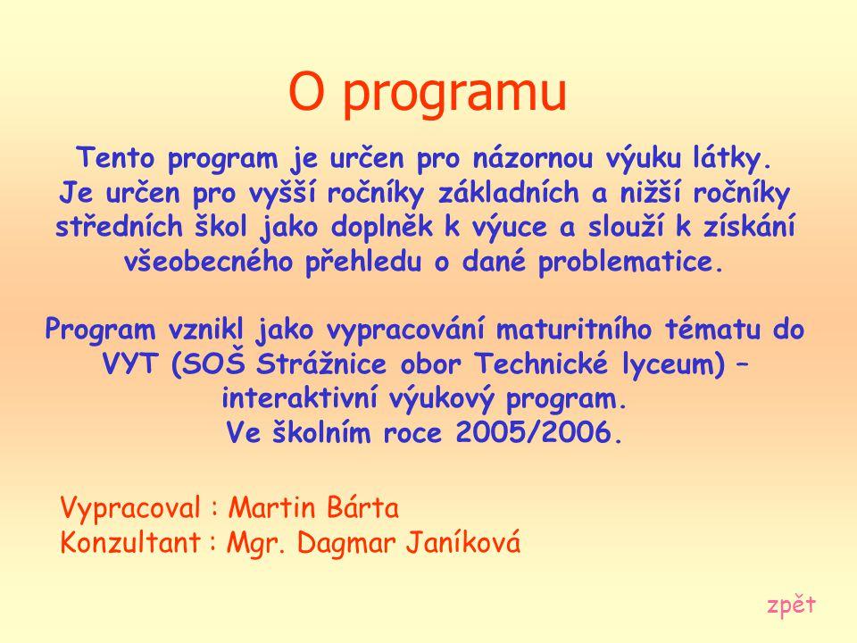 O programu Vypracoval : Martin Bárta Konzultant : Mgr. Dagmar Janíková zpět Tento program je určen pro názornou výuku látky. Je určen pro vyšší ročník