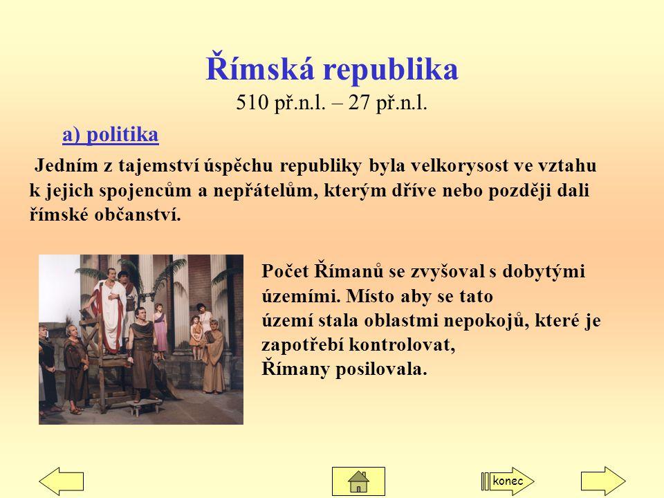 Římská republika 510 př.n.l. – 27 př.n.l. a) politika Jedním z tajemství úspěchu republiky byla velkorysost ve vztahu k jejich spojencům a nepřátelům,