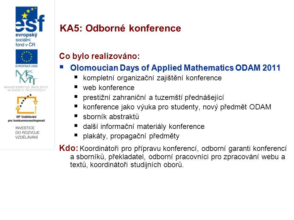 KA5: Odborné konference Co bylo realizováno:  Olomoucian Days of Applied Mathematics ODAM 2011  kompletní organizační zajištění konference  web konference  prestižní zahraniční a tuzemští přednášející  konference jako výuka pro studenty, nový předmět ODAM  sborník abstraktů  další informační materiály konference  plakáty, propagační předměty Kdo: Koordinátoři pro přípravu konferencí, odborní garanti konferencí a sborníků, překladatel, odborní pracovníci pro zpracování webu a textů, koordinátoři studijních oborů.