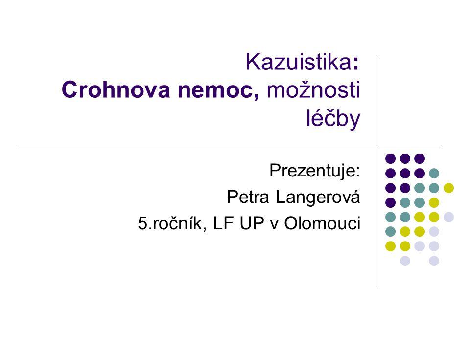 Kazuistika: Crohnova nemoc, možnosti léčby Prezentuje: Petra Langerová 5.ročník, LF UP v Olomouci