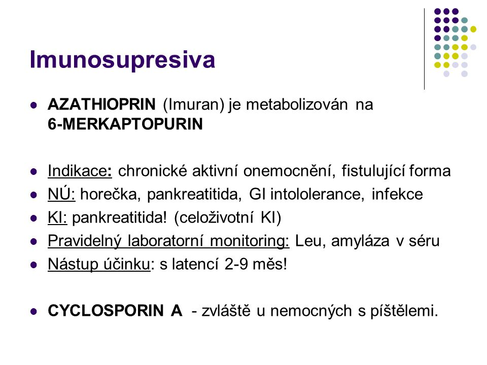 Imunosupresiva AZATHIOPRIN (Imuran) je metabolizován na 6-MERKAPTOPURIN Indikace: chronické aktivní onemocnění, fistulující forma NÚ: horečka, pankrea