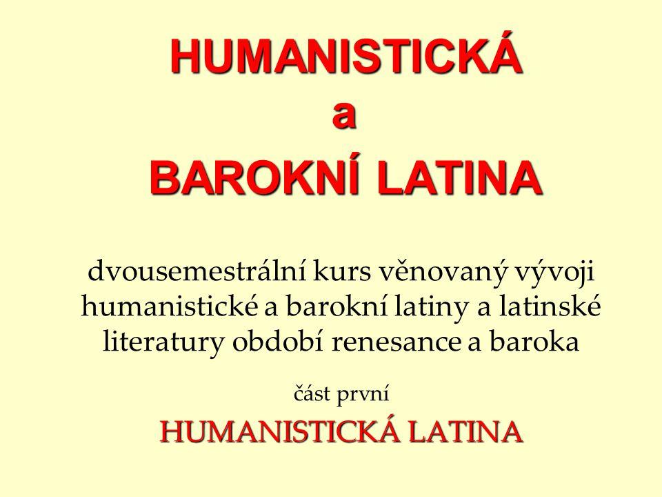 HUMANISTICKÁ a BAROKNÍ LATINA dvousemestrální kurs věnovaný vývoji humanistické a barokní latiny a latinské literatury období renesance a baroka část