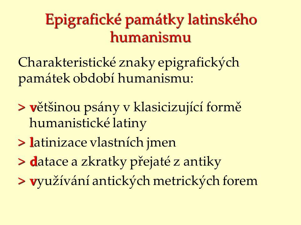 Epigrafické památky latinského humanismu Charakteristické znaky epigrafických památek období humanismu: >v >většinou psány v klasicizující formě human