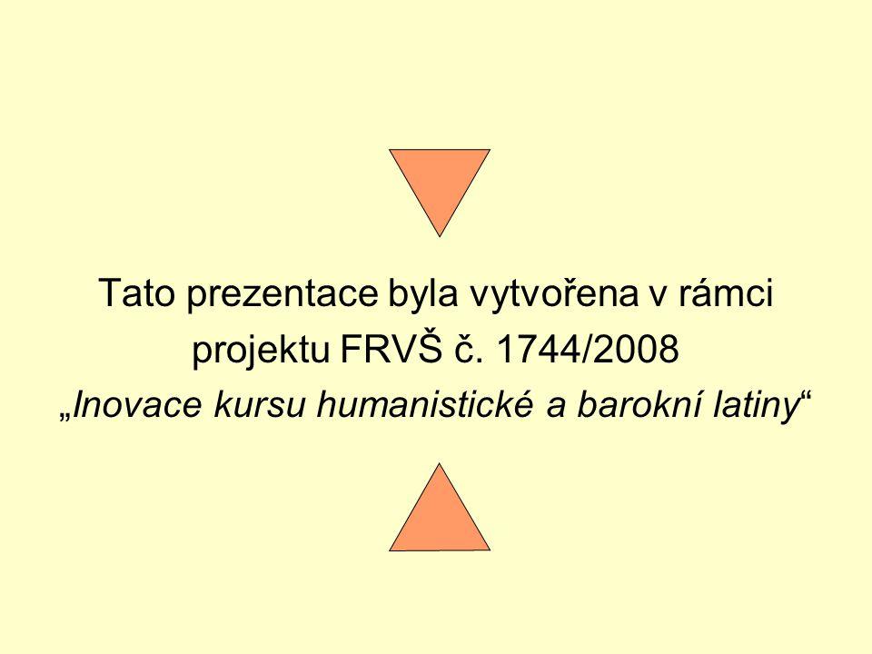 """Tato prezentace byla vytvořena v rámci projektu FRVŠ č. 1744/2008 """"Inovace kursu humanistické a barokní latiny"""""""