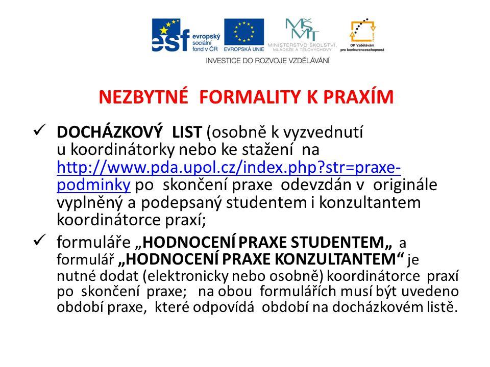 """NEZBYTNÉ FORMALITY K PRAXÍM DOCHÁZKOVÝ LIST (osobně k vyzvednutí u koordinátorky nebo ke stažení na http://www.pda.upol.cz/index.php str=praxe- podminky po skončení praxe odevzdán v originále vyplněný a podepsaný studentem i konzultantem koordinátorce praxí; http://www.pda.upol.cz/index.php str=praxe- podminky formuláře """"HODNOCENÍ PRAXE STUDENTEM"""" a formulář """"HODNOCENÍ PRAXE KONZULTANTEM je nutné dodat (elektronicky nebo osobně) koordinátorce praxí po skončení praxe; na obou formulářích musí být uvedeno období praxe, které odpovídá období na docházkovém listě."""