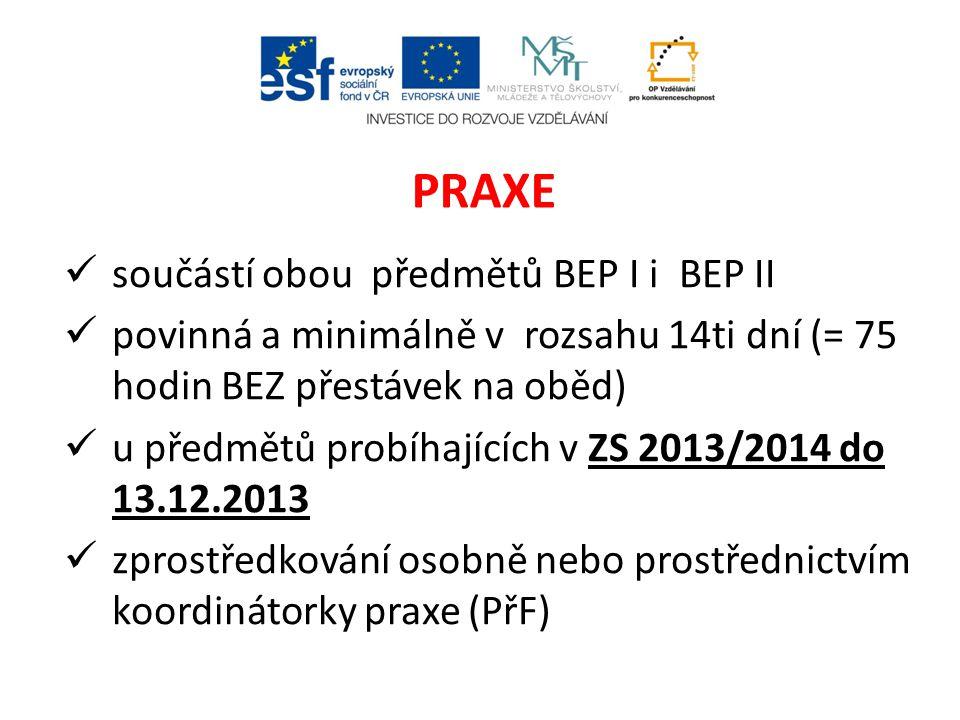 součástí obou předmětů BEP I i BEP II povinná a minimálně v rozsahu 14ti dní (= 75 hodin BEZ přestávek na oběd) u předmětů probíhajících v ZS 2013/2014 do 13.12.2013 zprostředkování osobně nebo prostřednictvím koordinátorky praxe (PřF) PRAXE