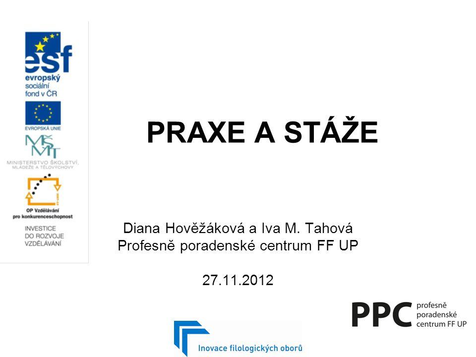 PRAXE A STÁŽE Diana Hověžáková a Iva M. Tahová Profesně poradenské centrum FF UP 27.11.2012