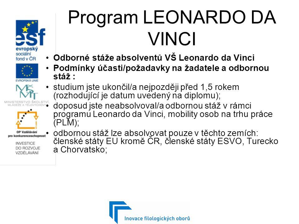 Program LEONARDO DA VINCI Odborné stáže absolventů VŠ Leonardo da Vinci Podmínky účasti/požadavky na žadatele a odbornou stáž : studium jste ukončil/a nejpozději před 1,5 rokem (rozhodující je datum uvedený na diplomu); doposud jste neabsolvoval/a odbornou stáž v rámci programu Leonardo da Vinci, mobility osob na trhu práce (PLM); odbornou stáž lze absolvovat pouze v těchto zemích: členské státy EU kromě ČR, členské státy ESVO, Turecko a Chorvatsko;