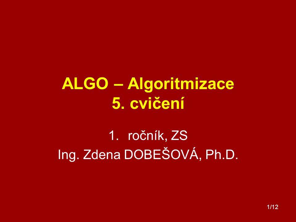 1/12 ALGO – Algoritmizace 5. cvičení 1.ročník, ZS Ing. Zdena DOBEŠOVÁ, Ph.D.