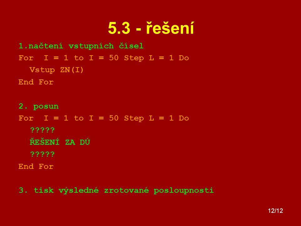 12/12 5.3 - řešení 1.načtení vstupních čísel For I = 1 to I = 50 Step L = 1 Do Vstup ZN(I) End For 2. posun For I = 1 to I = 50 Step L = 1 Do ????? ŘE