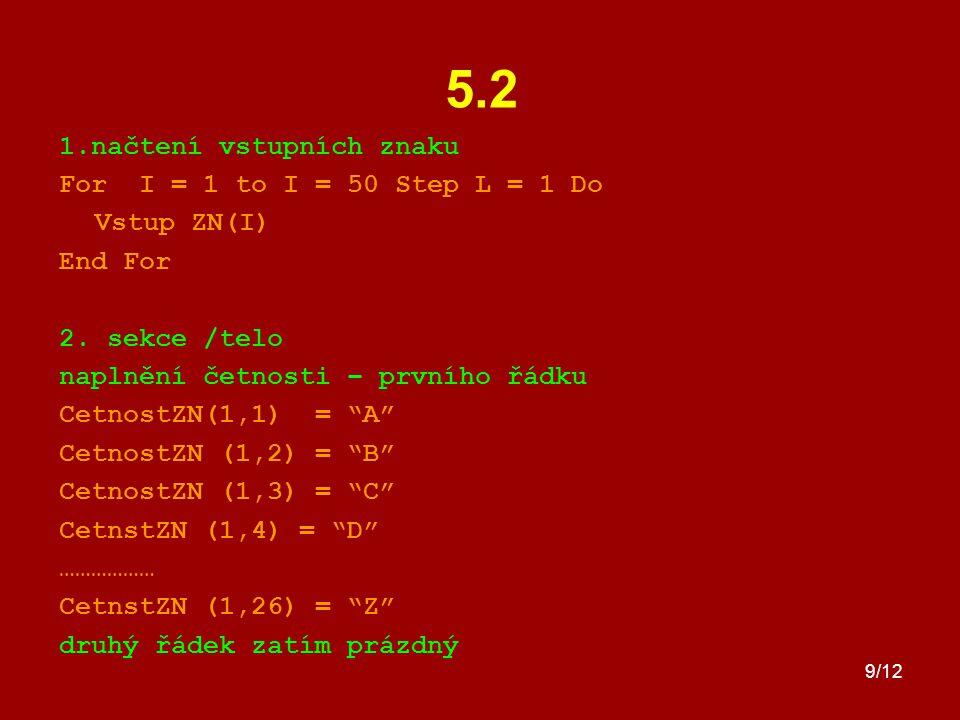 9/12 5.2 1.načtení vstupních znaku For I = 1 to I = 50 Step L = 1 Do Vstup ZN(I) End For 2. sekce /telo naplnění četnosti – prvního řádku CetnostZN(1,